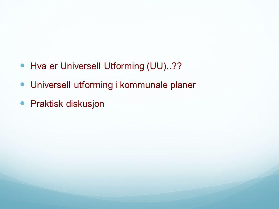 Hva er Universell Utforming (UU).. Universell utforming i kommunale planer Praktisk diskusjon