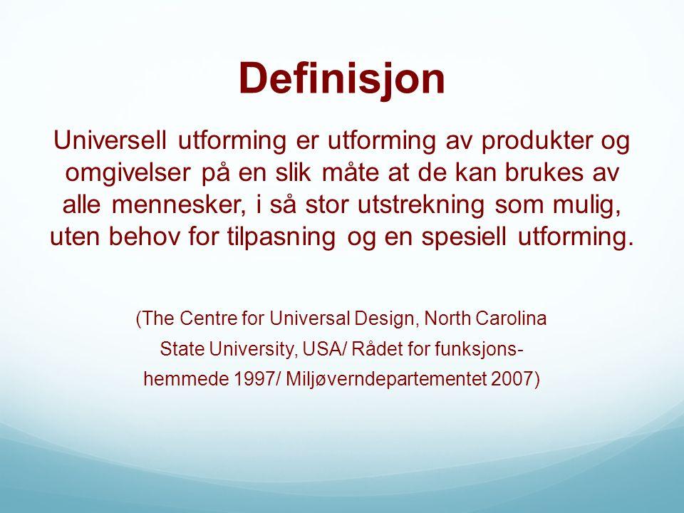 Definisjon Universell utforming er utforming av produkter og omgivelser på en slik måte at de kan brukes av alle mennesker, i så stor utstrekning som mulig, uten behov for tilpasning og en spesiell utforming.