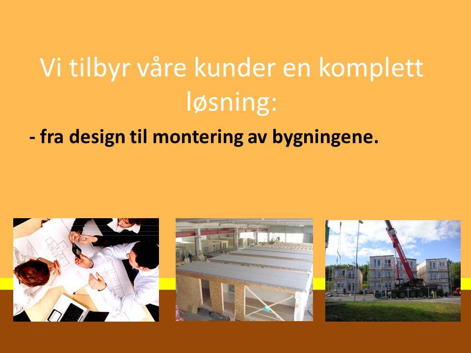 Vi tilbyr våre kunder en komplett løsning: - fra design til montering av bygningene.