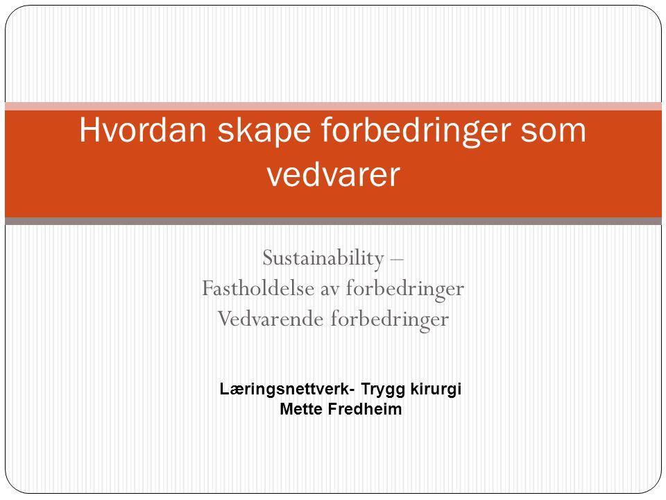 Sustainability – Fastholdelse av forbedringer Vedvarende forbedringer Hvordan skape forbedringer som vedvarer Læringsnettverk- Trygg kirurgi Mette Fredheim