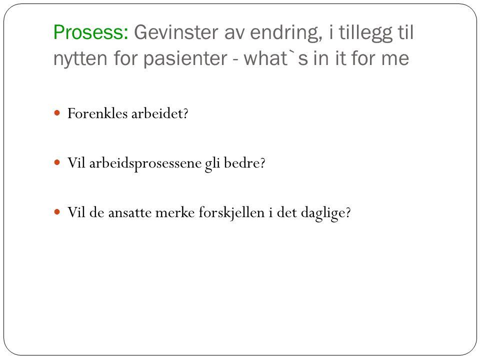 Prosess: Gevinster av endring, i tillegg til nytten for pasienter - what`s in it for me Forenkles arbeidet? Vil arbeidsprosessene gli bedre? Vil de an