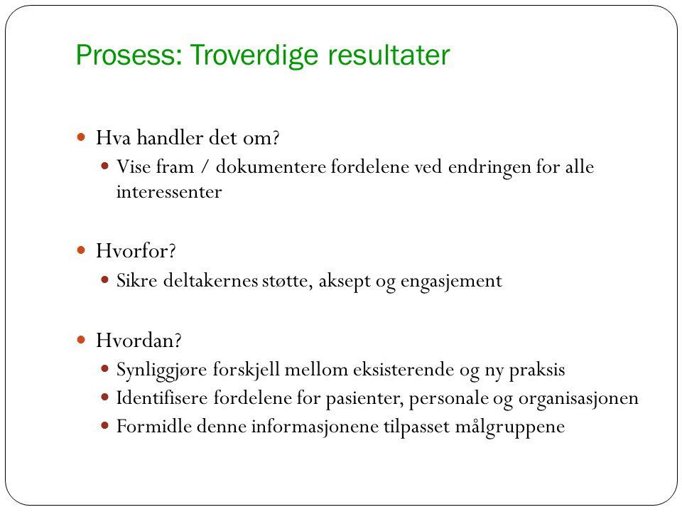 Prosess: Troverdige resultater Hva handler det om? Vise fram / dokumentere fordelene ved endringen for alle interessenter Hvorfor? Sikre deltakernes s