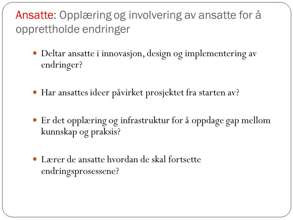 Ansatte: Opplæring og involvering av ansatte for å opprettholde endringer Deltar ansatte i innovasjon, design og implementering av endringer? Har ansa