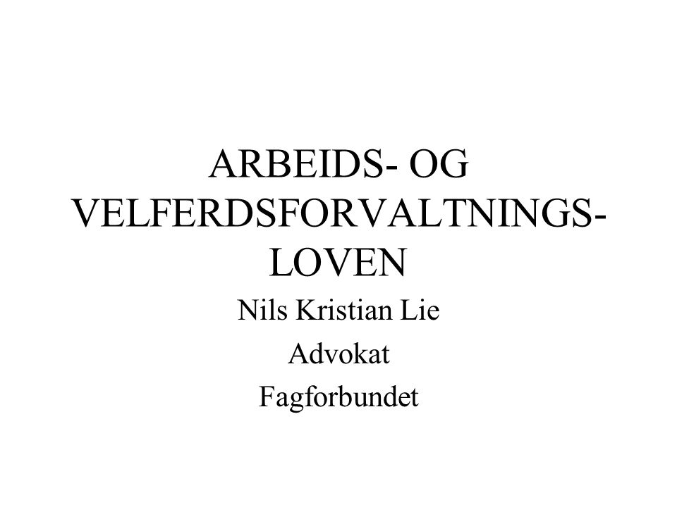 ARBEIDS- OG VELFERDSFORVALTNINGS- LOVEN Nils Kristian Lie Advokat Fagforbundet