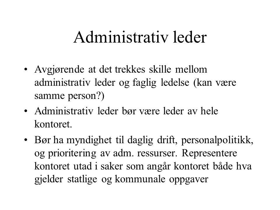 Administrativ leder Avgjørende at det trekkes skille mellom administrativ leder og faglig ledelse (kan være samme person?) Administrativ leder bør være leder av hele kontoret.