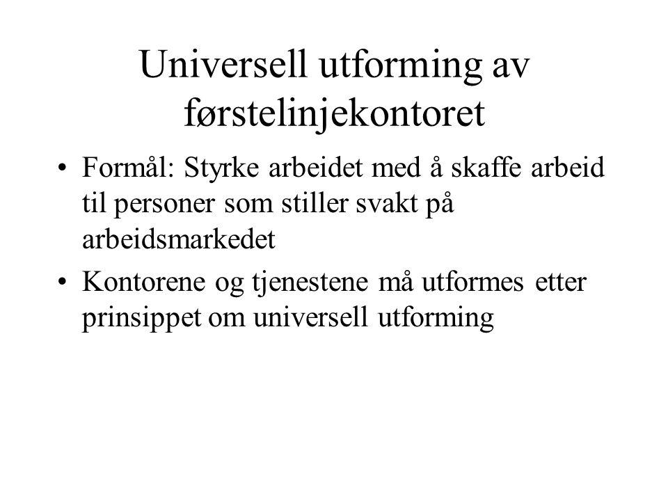 Universell utforming av førstelinjekontoret Formål: Styrke arbeidet med å skaffe arbeid til personer som stiller svakt på arbeidsmarkedet Kontorene og tjenestene må utformes etter prinsippet om universell utforming