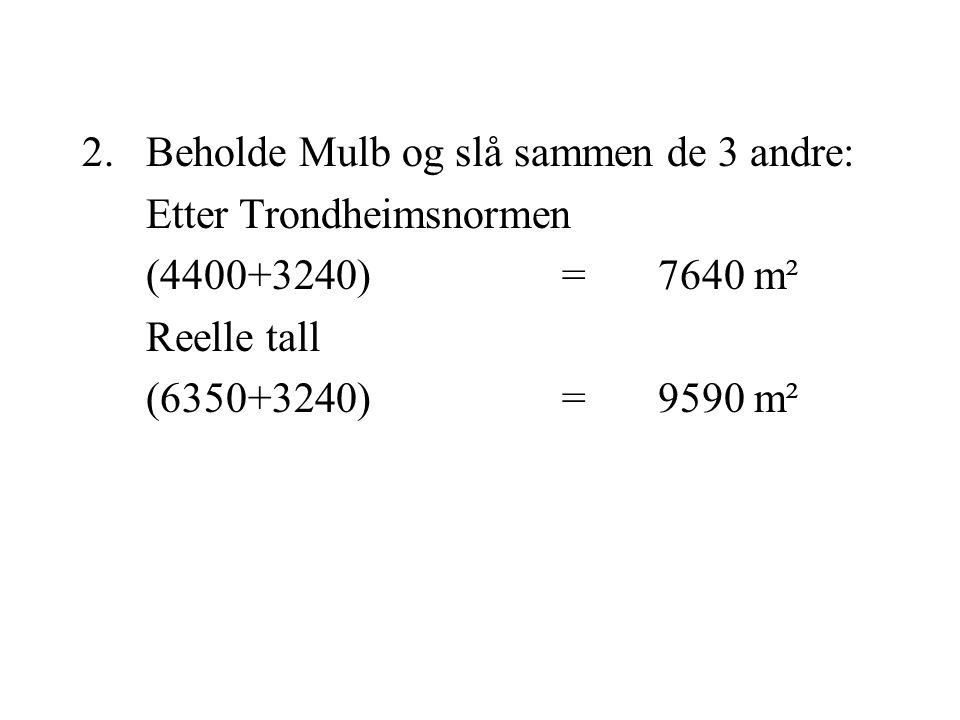 2.Beholde Mulb og slå sammen de 3 andre: Etter Trondheimsnormen (4400+3240)=7640 m² Reelle tall (6350+3240)=9590 m²