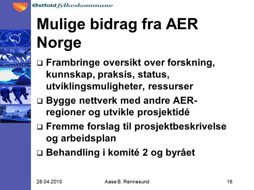 Mulige bidrag fra AER Norge  Frambringe oversikt over forskning, kunnskap, praksis, status, utviklingsmuligheter, ressurser  Bygge nettverk med andre AER- regioner og utvikle prosjektidé  Fremme forslag til prosjektbeskrivelse og arbeidsplan  Behandling i komité 2 og byrået 1628.04.2010Aase B.