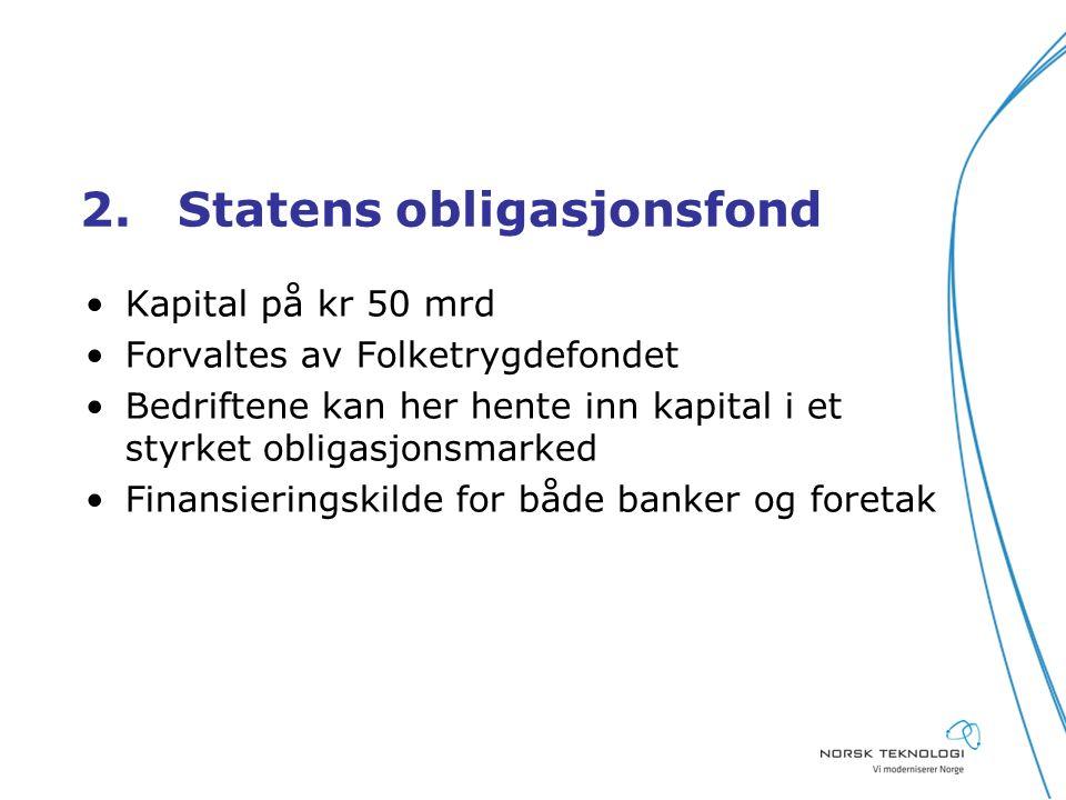 2.Statens obligasjonsfond Kapital på kr 50 mrd Forvaltes av Folketrygdefondet Bedriftene kan her hente inn kapital i et styrket obligasjonsmarked Finansieringskilde for både banker og foretak
