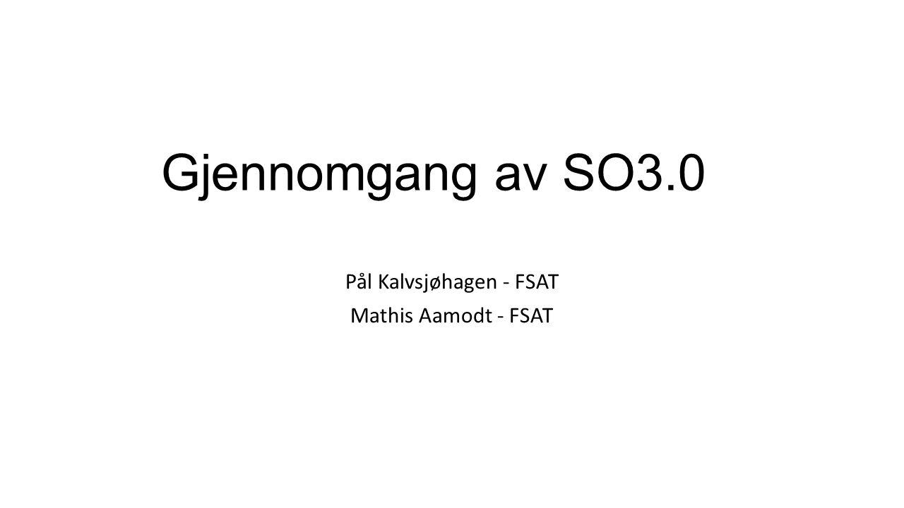 Gjennomgang av SO3.0 Pål Kalvsjøhagen - FSAT Mathis Aamodt - FSAT