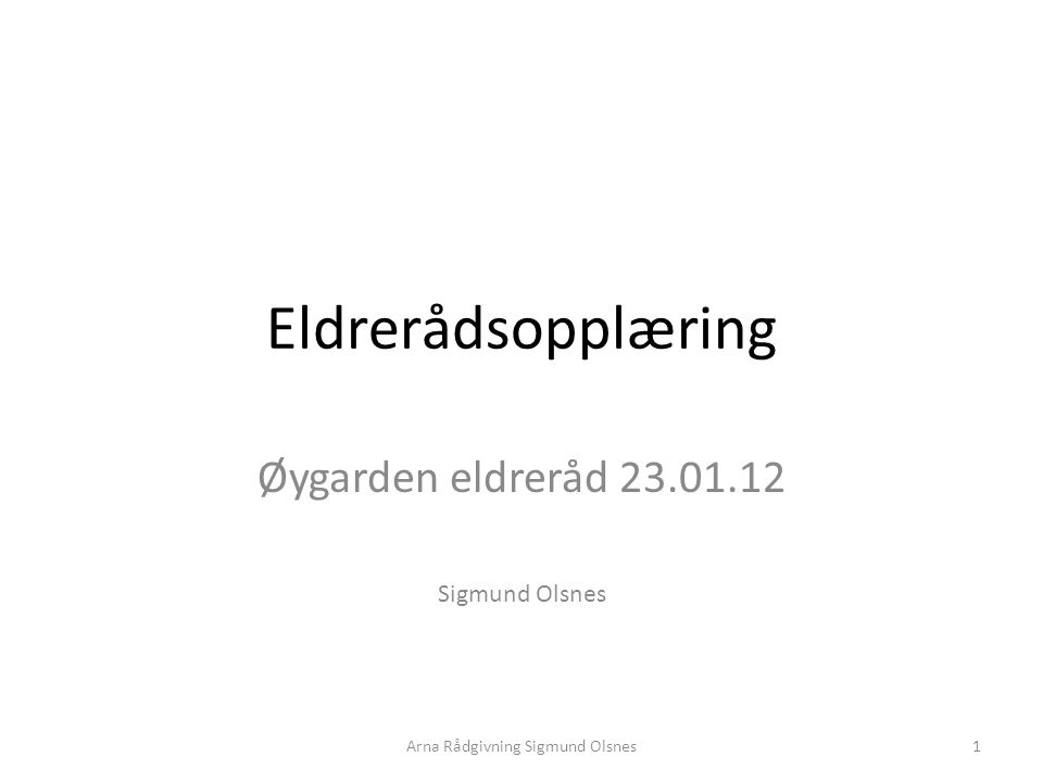 Eldrerådsopplæring Øygarden eldreråd 23.01.12 Sigmund Olsnes 1Arna Rådgivning Sigmund Olsnes