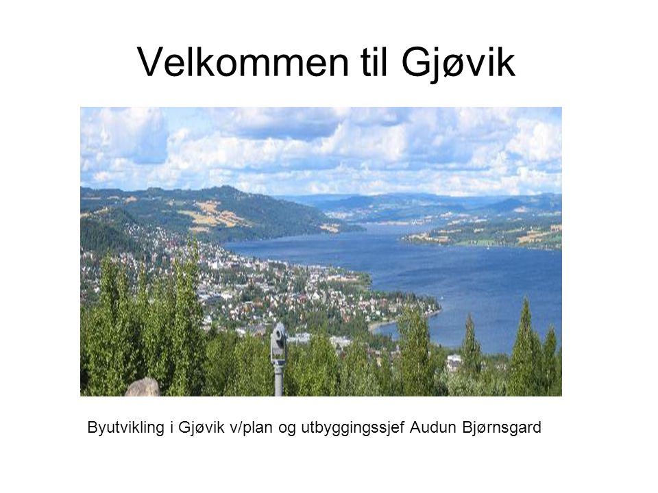 Velkommen til Gjøvik Byutvikling i Gjøvik v/plan og utbyggingssjef Audun Bjørnsgard