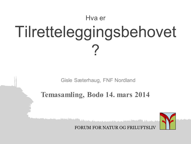 FORUM FOR NATUR OG FRILUFTSLIV Hva er Tilretteleggingsbehovet ? Gisle Sæterhaug, FNF Nordland Temasamling, Bodø 14. mars 2014