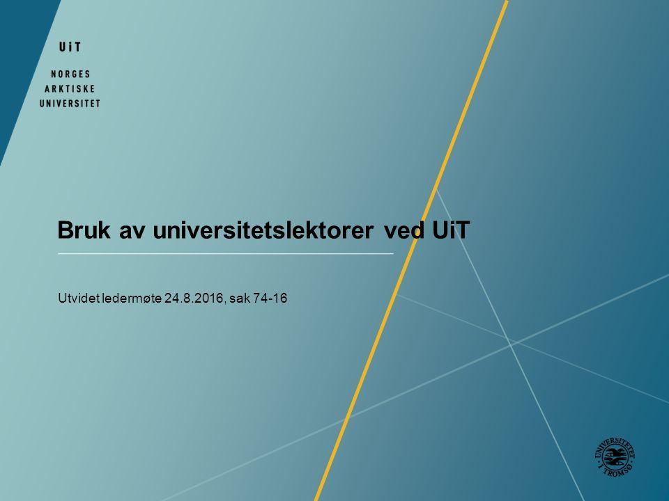 Bruk av universitetslektorer ved UiT Utvidet ledermøte 24.8.2016, sak 74-16