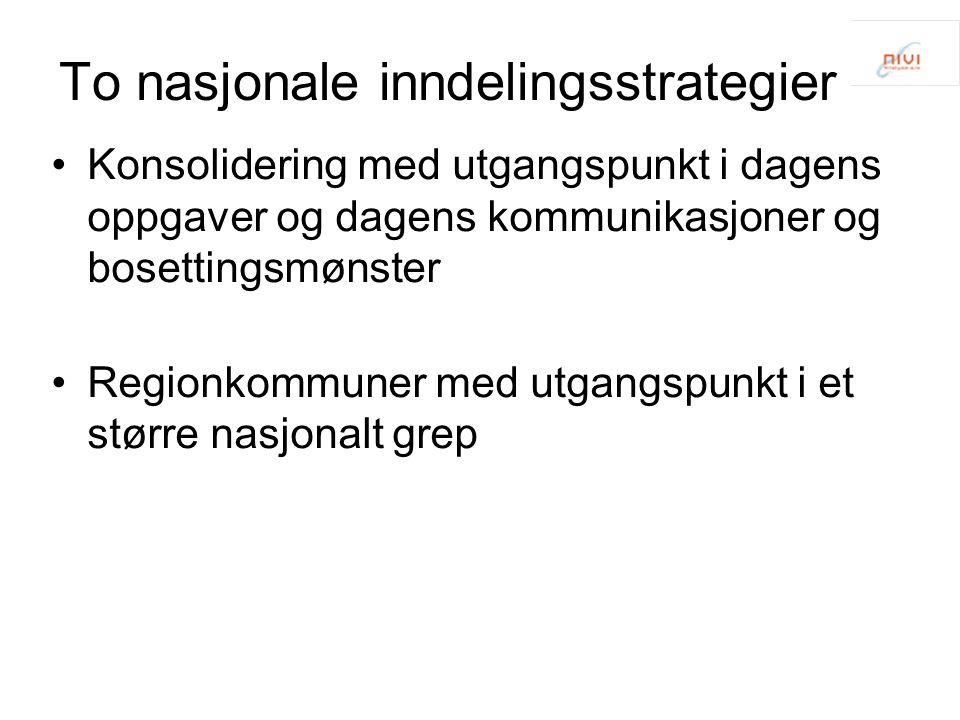 To nasjonale inndelingsstrategier Konsolidering med utgangspunkt i dagens oppgaver og dagens kommunikasjoner og bosettingsmønster Regionkommuner med u