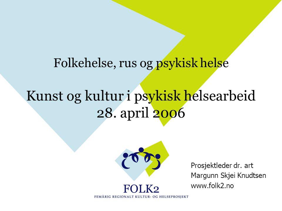 Folkehelse, rus og psykisk helse Kunst og kultur i psykisk helsearbeid 28. april 2006 Prosjektleder dr. art Margunn Skjei Knudtsen www.folk2.no