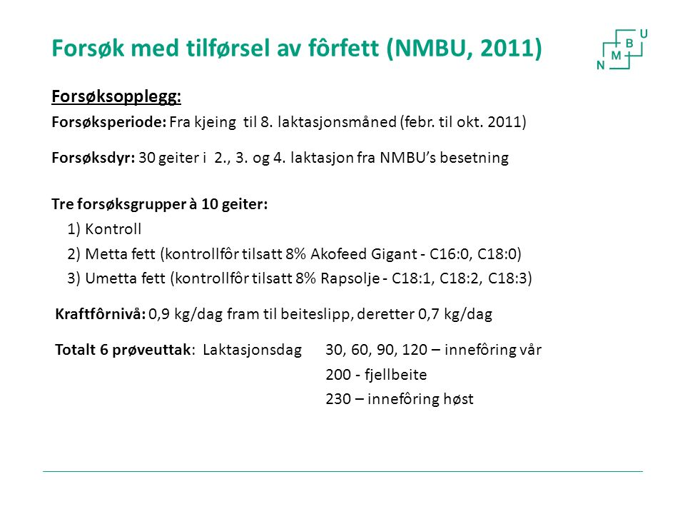 Forsøk med tilførsel av fôrfett (NMBU, 2011) Forsøksopplegg: Forsøksperiode: Fra kjeing til 8. laktasjonsmåned (febr. til okt. 2011) Forsøksdyr: 30 ge