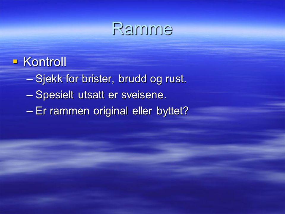 Ramme  Kontroll –Sjekk for brister, brudd og rust. –Spesielt utsatt er sveisene. –Er rammen original eller byttet?