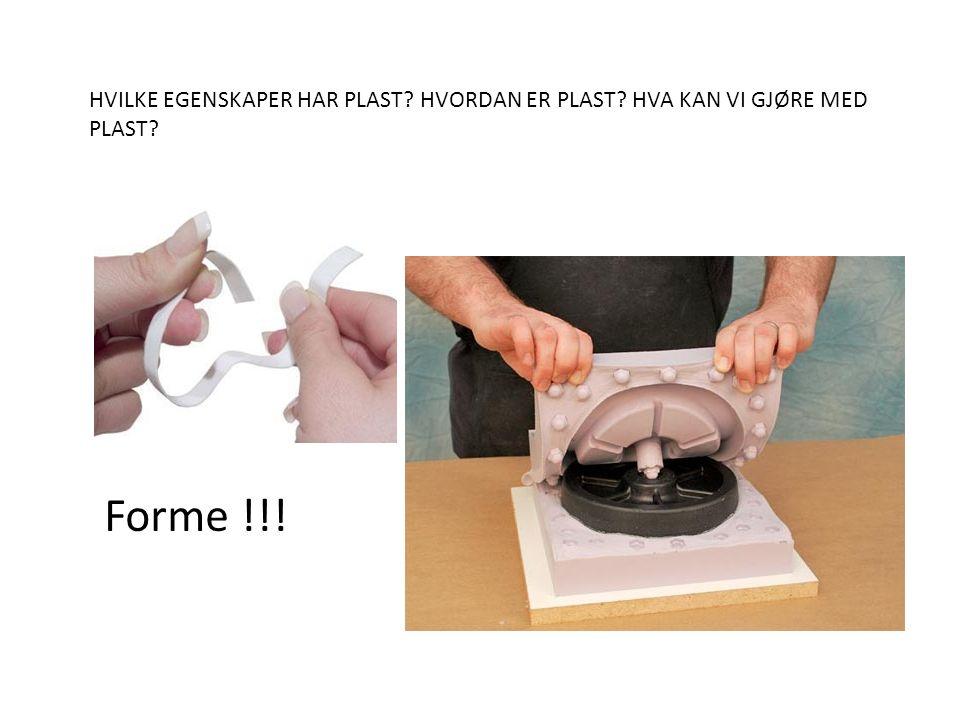 HVILKE EGENSKAPER HAR PLAST? HVORDAN ER PLAST? HVA KAN VI GJØRE MED PLAST? Forme !!!