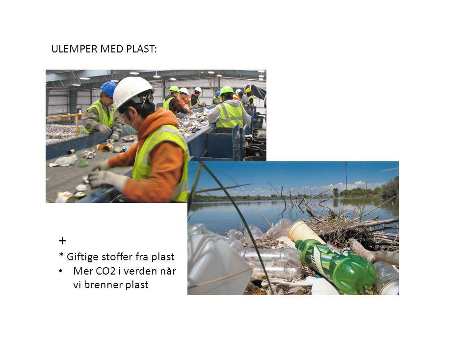 ULEMPER MED PLAST: + * Giftige stoffer fra plast Mer CO2 i verden når vi brenner plast