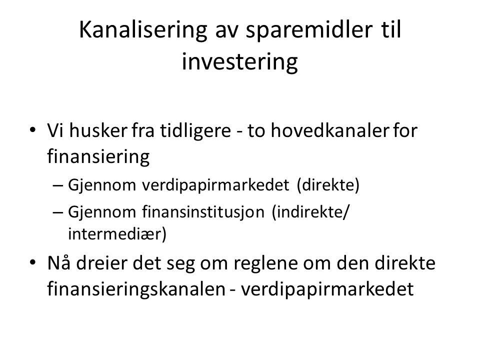 Kanalisering av sparemidler til investering Vi husker fra tidligere - to hovedkanaler for finansiering – Gjennom verdipapirmarkedet (direkte) – Gjennom finansinstitusjon (indirekte/ intermediær) Nå dreier det seg om reglene om den direkte finansieringskanalen - verdipapirmarkedet
