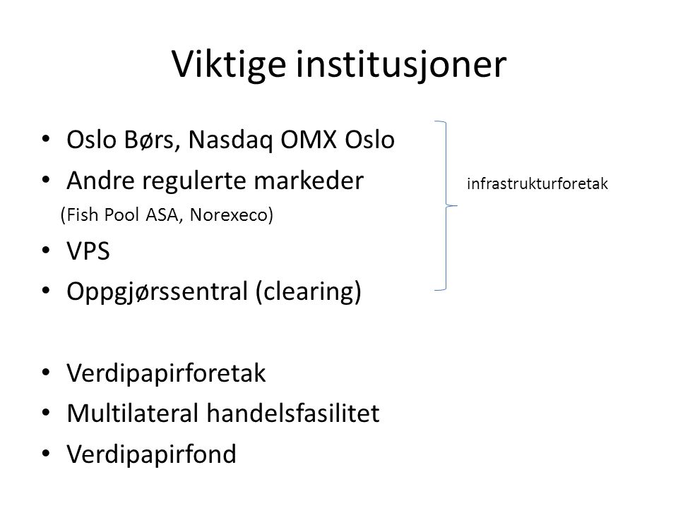 Viktige institusjoner Oslo Børs, Nasdaq OMX Oslo Andre regulerte markeder infrastrukturforetak (Fish Pool ASA, Norexeco) VPS Oppgjørssentral (clearing) Verdipapirforetak Multilateral handelsfasilitet Verdipapirfond