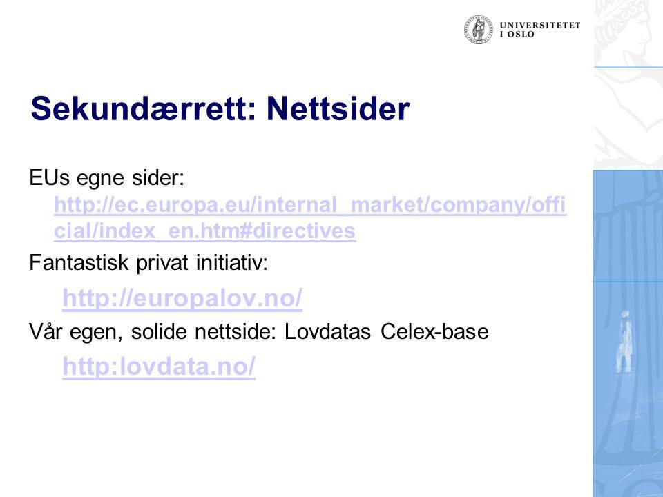 Sekundærrett: Nettsider EUs egne sider: http://ec.europa.eu/internal_market/company/offi cial/index_en.htm#directives http://ec.europa.eu/internal_market/company/offi cial/index_en.htm#directives Fantastisk privat initiativ: http://europalov.no/ Vår egen, solide nettside: Lovdatas Celex-base http:lovdata.no/