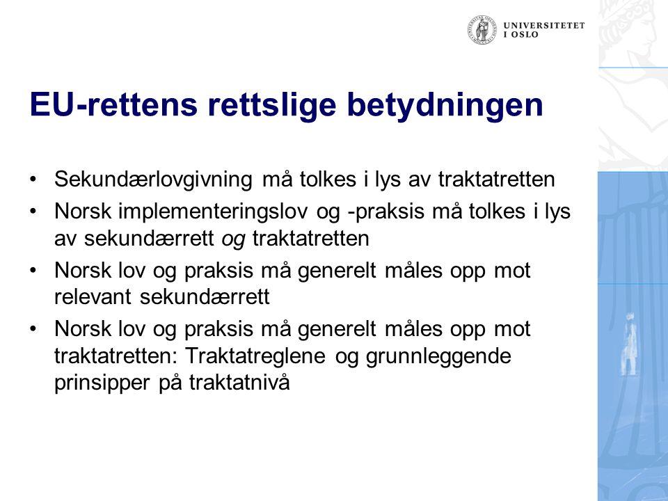 EU-rettens rettslige betydningen Sekundærlovgivning må tolkes i lys av traktatretten Norsk implementeringslov og -praksis må tolkes i lys av sekundærrett og traktatretten Norsk lov og praksis må generelt måles opp mot relevant sekundærrett Norsk lov og praksis må generelt måles opp mot traktatretten: Traktatreglene og grunnleggende prinsipper på traktatnivå