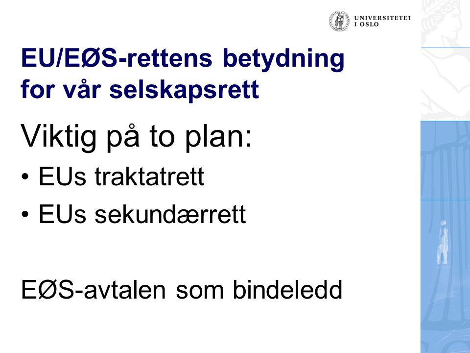 EU/EØS-rettens betydning for vår selskapsrett Viktig på to plan: EUs traktatrett EUs sekundærrett EØS-avtalen som bindeledd
