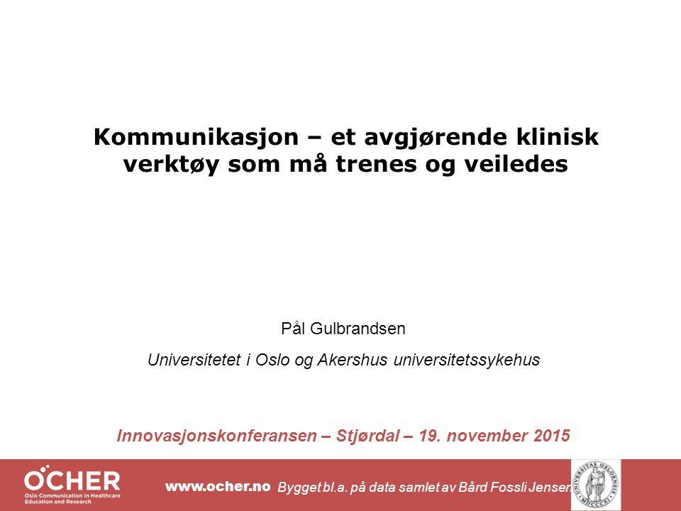 www.ocher.no Kommunikasjon – et avgjørende klinisk verktøy som må trenes og veiledes Pål Gulbrandsen Universitetet i Oslo og Akershus universitetssykehus Innovasjonskonferansen – Stjørdal – 19.