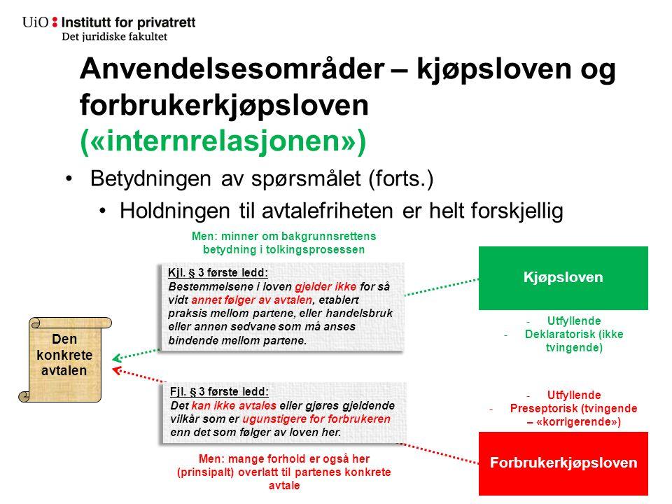 Anvendelsesområder – kjøpsloven og forbrukerkjøpsloven («internrelasjonen») Betydningen av spørsmålet (forts.) Holdningen til avtalefriheten er helt forskjellig Den konkrete avtalen Forbrukerkjøpsloven Kjøpsloven Fjl.