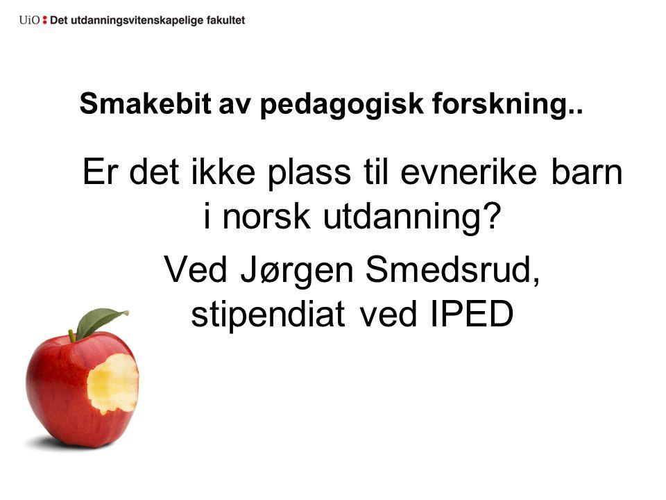 Smakebit av pedagogisk forskning.. Er det ikke plass til evnerike barn i norsk utdanning? Ved Jørgen Smedsrud, stipendiat ved IPED