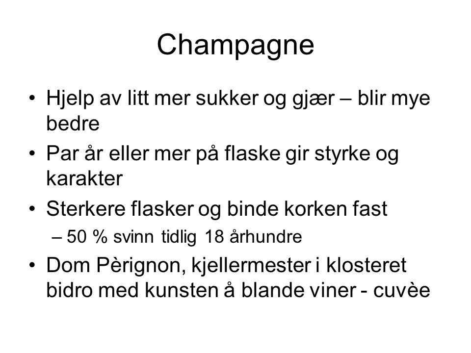 Champagne Hjelp av litt mer sukker og gjær – blir mye bedre Par år eller mer på flaske gir styrke og karakter Sterkere flasker og binde korken fast –50 % svinn tidlig 18 århundre Dom Pèrignon, kjellermester i klosteret bidro med kunsten å blande viner - cuvèe