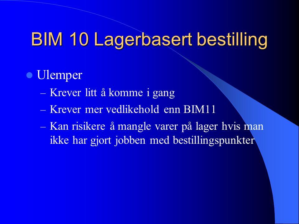 BIM 10 Lagerbasert bestilling Ulemper – Krever litt å komme i gang – Krever mer vedlikehold enn BIM11 – Kan risikere å mangle varer på lager hvis man ikke har gjort jobben med bestillingspunkter