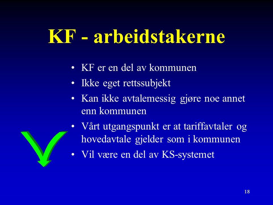 18 KF - arbeidstakerne KF er en del av kommunen Ikke eget rettssubjekt Kan ikke avtalemessig gjøre noe annet enn kommunen Vårt utgangspunkt er at tariffavtaler og hovedavtale gjelder som i kommunen Vil være en del av KS-systemet
