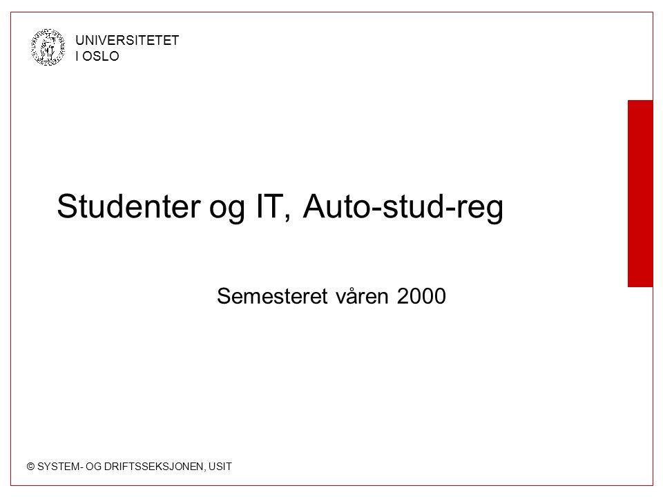 © SYSTEM- OG DRIFTSSEKSJONEN, USIT UNIVERSITETET I OSLO Studenter og IT, Auto-stud-reg Semesteret våren 2000