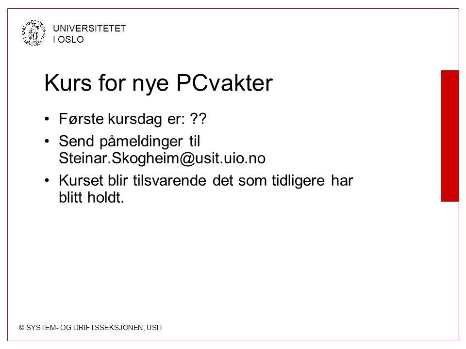 © SYSTEM- OG DRIFTSSEKSJONEN, USIT UNIVERSITETET I OSLO Kurs for nye PCvakter Første kursdag er: ?? Send påmeldinger til Steinar.Skogheim@usit.uio.no