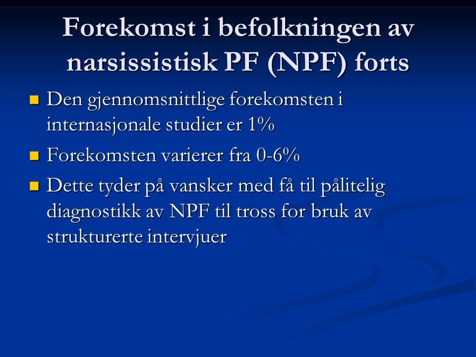 Forekomst i befolkningen av narsissistisk PF (NPF) forts Den gjennomsnittlige forekomsten i internasjonale studier er 1% Den gjennomsnittlige forekomsten i internasjonale studier er 1% Forekomsten varierer fra 0-6% Forekomsten varierer fra 0-6% Dette tyder på vansker med få til pålitelig diagnostikk av NPF til tross for bruk av strukturerte intervjuer Dette tyder på vansker med få til pålitelig diagnostikk av NPF til tross for bruk av strukturerte intervjuer