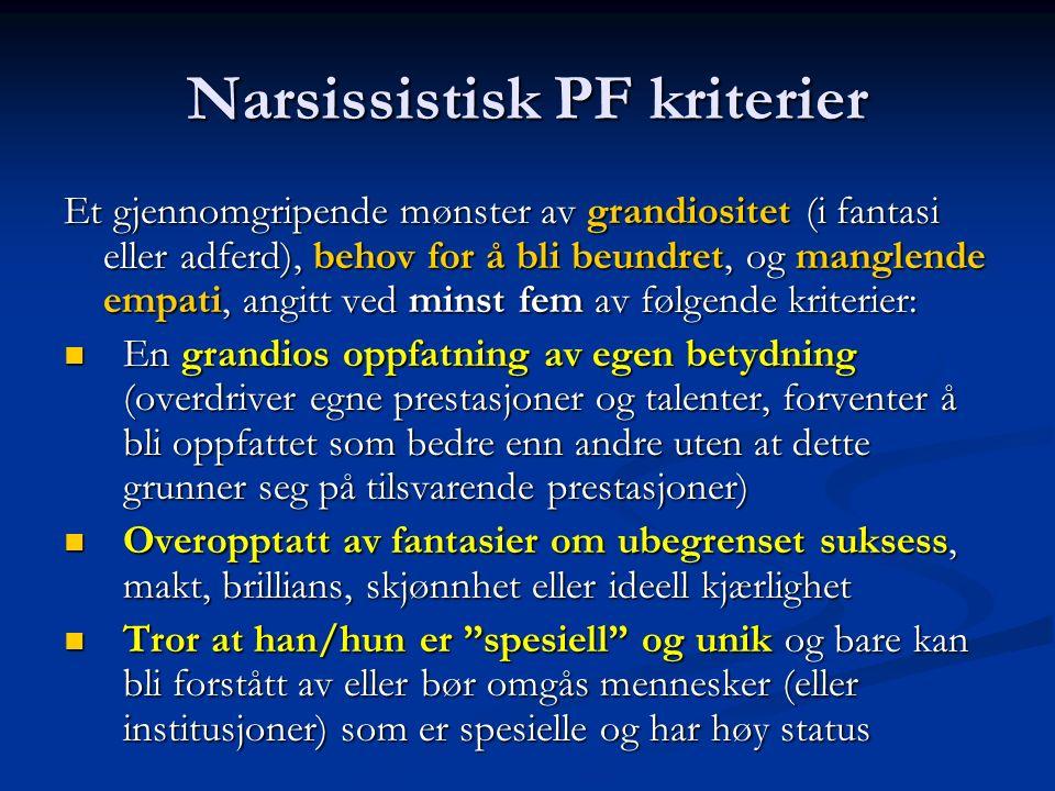 Narsissistisk PF kriterier Et gjennomgripende mønster av grandiositet (i fantasi eller adferd), behov for å bli beundret, og manglende empati, angitt ved minst fem av følgende kriterier: En grandios oppfatning av egen betydning (overdriver egne prestasjoner og talenter, forventer å bli oppfattet som bedre enn andre uten at dette grunner seg på tilsvarende prestasjoner) En grandios oppfatning av egen betydning (overdriver egne prestasjoner og talenter, forventer å bli oppfattet som bedre enn andre uten at dette grunner seg på tilsvarende prestasjoner) Overopptatt av fantasier om ubegrenset suksess, makt, brillians, skjønnhet eller ideell kjærlighet Overopptatt av fantasier om ubegrenset suksess, makt, brillians, skjønnhet eller ideell kjærlighet Tror at han/hun er spesiell og unik og bare kan bli forstått av eller bør omgås mennesker (eller institusjoner) som er spesielle og har høy status Tror at han/hun er spesiell og unik og bare kan bli forstått av eller bør omgås mennesker (eller institusjoner) som er spesielle og har høy status