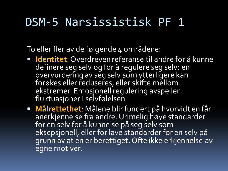 DSM-5 Narsissistisk PF 1 To eller fler av de følgende 4 områdene:  Identitet: Overdreven referanse til andre for å kunne definere seg selv og for å regulere seg selv; en overvurdering av seg selv som ytterligere kan forøkes eller reduseres, eller skifte mellom ekstremer.