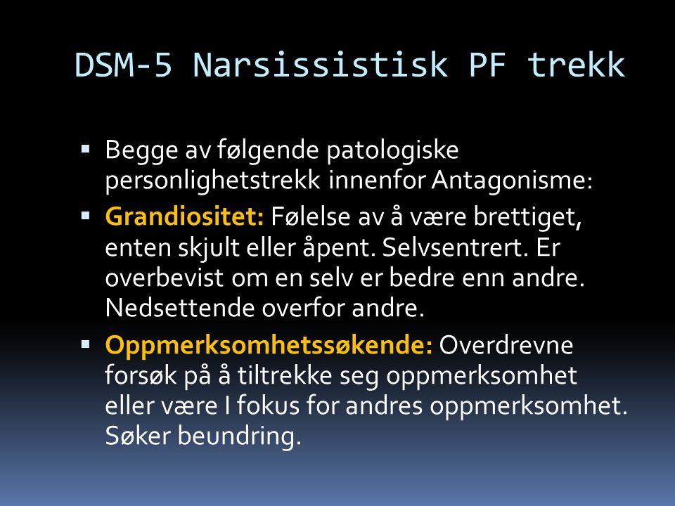 DSM-5 Narsissistisk PF trekk  Begge av følgende patologiske personlighetstrekk innenfor Antagonisme:  Grandiositet: Følelse av å være brettiget, enten skjult eller åpent.