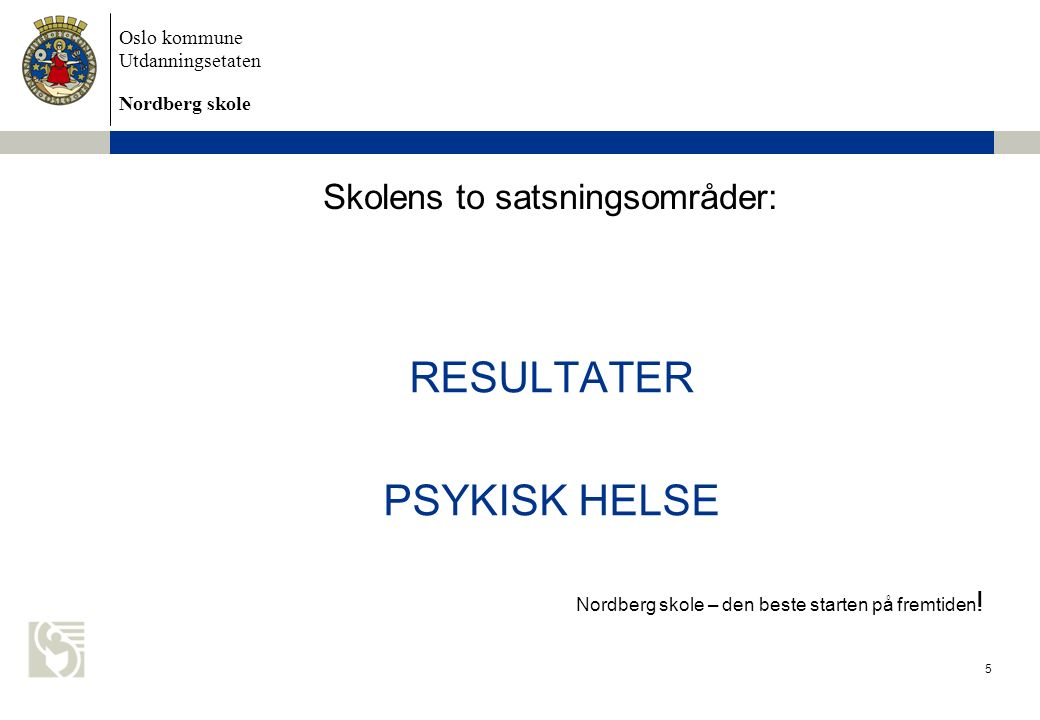 Oslo kommune Utdanningsetaten Nordberg skole Skolens to satsningsområder: RESULTATER PSYKISK HELSE Nordberg skole – den beste starten på fremtiden .