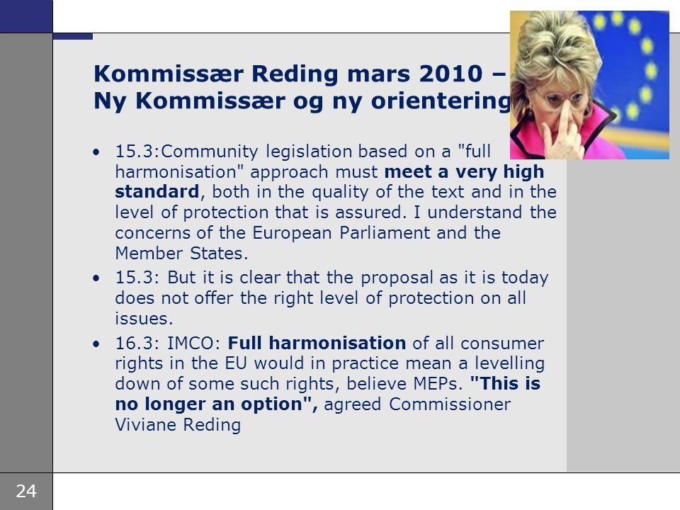 24 Kommissær Reding mars 2010 – Ny Kommissær og ny orientering 15.3:Community legislation based on a full harmonisation approach must meet a very high standard, both in the quality of the text and in the level of protection that is assured.