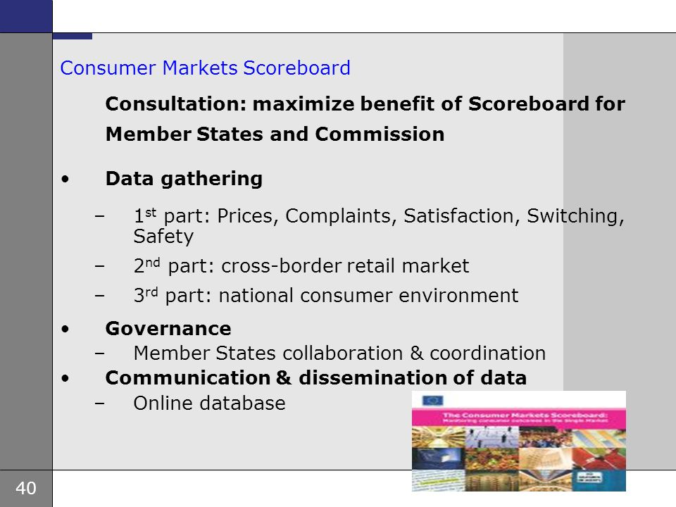 40 Consumer Markets Scoreboard Consultation: maximize benefit of Scoreboard for Member States and Commission Data gathering –1 st part: Prices, Complaints, Satisfaction, Switching, Safety –2 nd part: cross-border retail market –3 rd part: national consumer environment Governance –Member States collaboration & coordination Communication & dissemination of data –Online database