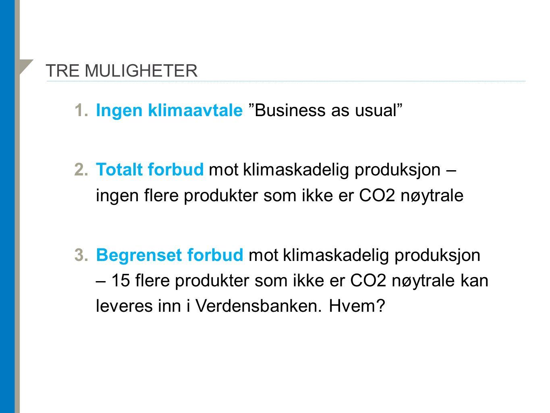 """TRE MULIGHETER 1.Ingen klimaavtale """"Business as usual"""" 2.Totalt forbud mot klimaskadelig produksjon – ingen flere produkter som ikke er CO2 nøytrale 3"""