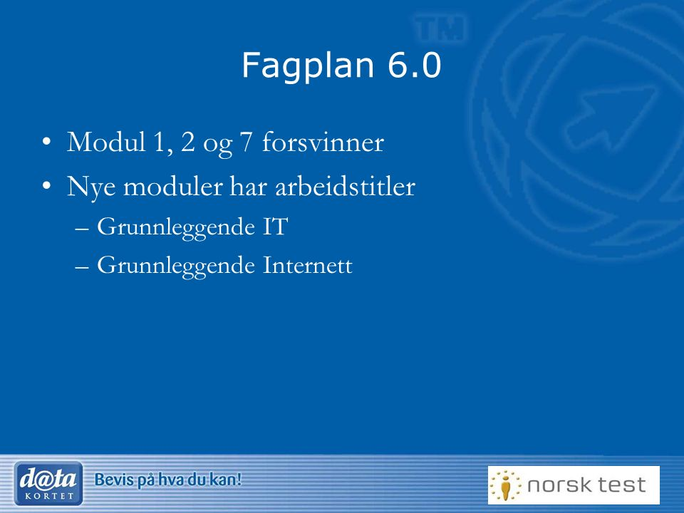Fagplan 6.0 Modul 1, 2 og 7 forsvinner Nye moduler har arbeidstitler –Grunnleggende IT –Grunnleggende Internett