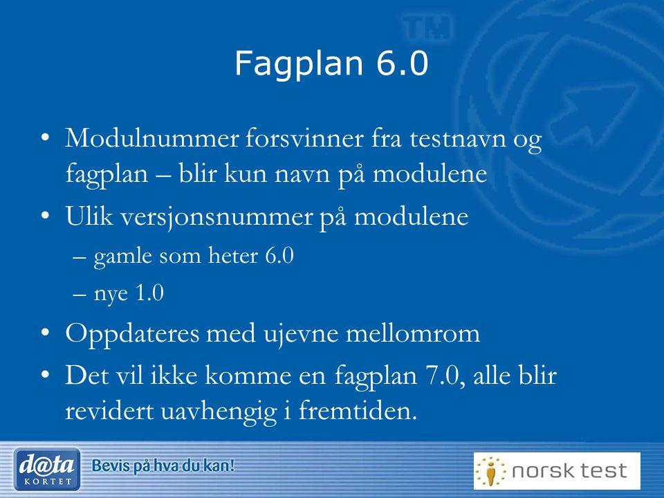Fagplan 6.0 Modulnummer forsvinner fra testnavn og fagplan – blir kun navn på modulene Ulik versjonsnummer på modulene –gamle som heter 6.0 –nye 1.0 Oppdateres med ujevne mellomrom Det vil ikke komme en fagplan 7.0, alle blir revidert uavhengig i fremtiden.