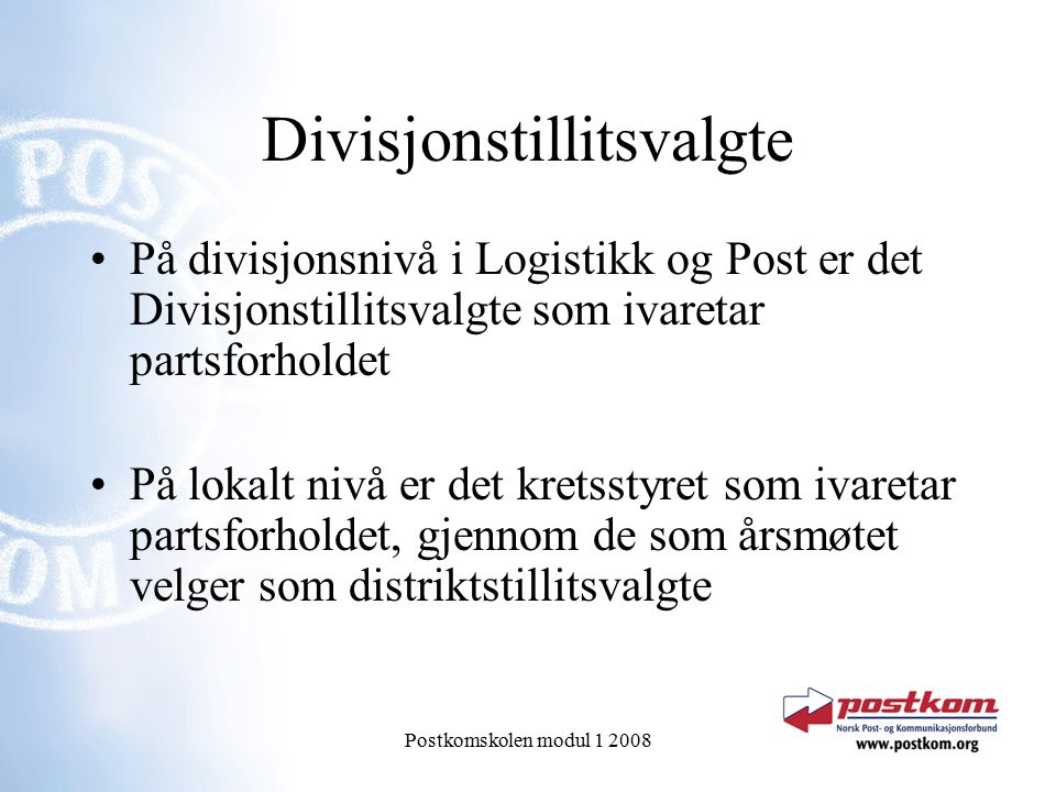 Postkomskolen modul 1 2008 Divisjonstillitsvalgte På divisjonsnivå i Logistikk og Post er det Divisjonstillitsvalgte som ivaretar partsforholdet På lokalt nivå er det kretsstyret som ivaretar partsforholdet, gjennom de som årsmøtet velger som distriktstillitsvalgte