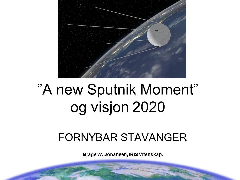 """""""A new Sputnik Moment"""" og visjon 2020 FORNYBAR STAVANGER Brage W. Johansen, IRIS Vitenskap."""