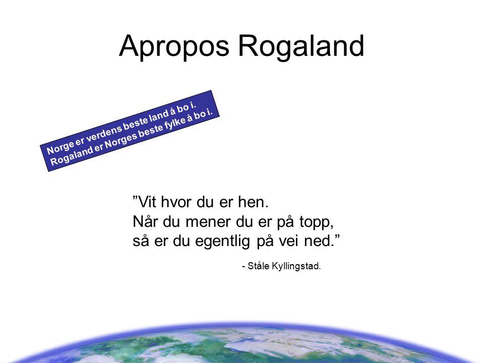 """Apropos Rogaland Norge er verdens beste land å bo i. Rogaland er Norges beste fylke å bo i. """"Vit hvor du er hen. Når du mener du er på topp, så er du"""